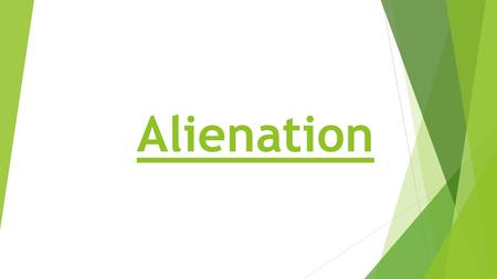 Alienation. What do you think alienation means?  Its not an alien.