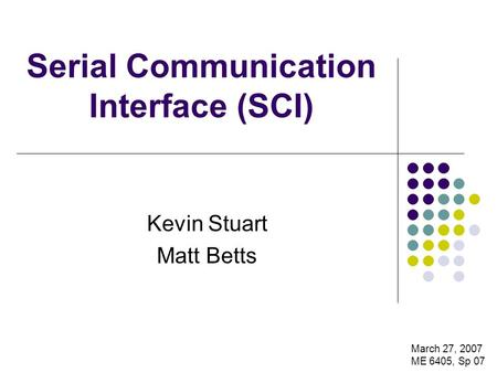 Serial Communication Interface (SCI) Kevin Stuart Matt Betts March 27, 2007 ME 6405, Sp 07.