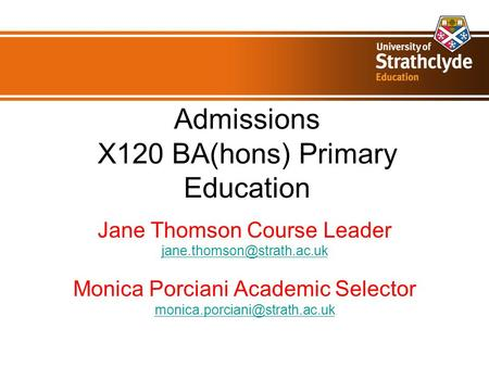 Admissions X120 BA(hons) Primary Education Jane Thomson Course Leader Monica Porciani Academic Selector