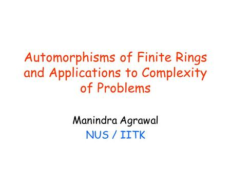 Automorphisms of Finite Rings and Applications to Complexity of Problems Manindra Agrawal NUS / IITK.