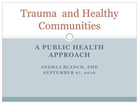 A PUBLIC HEALTH APPROACH ANDREA BLANCH, PHD SEPTEMBER 27, 2010 Trauma and Healthy Communities.