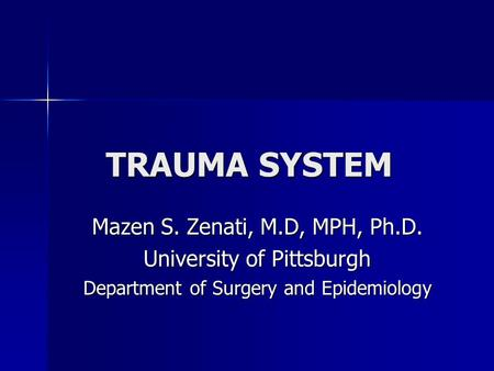 TRAUMA SYSTEM Mazen S. Zenati, M.D, MPH, Ph.D. University of Pittsburgh Department of Surgery and Epidemiology.