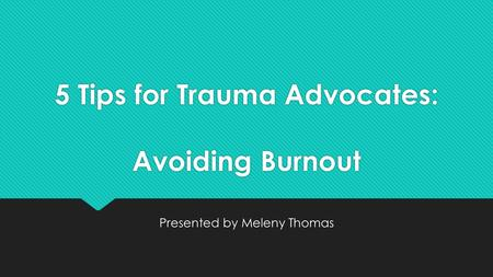 5 Tips for Trauma Advocates: Avoiding Burnout Presented by Meleny Thomas.