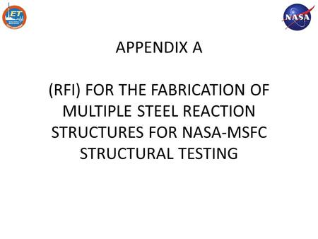 APPENDIX A (RFI) FOR THE FABRICATION OF MULTIPLE STEEL REACTION STRUCTURES FOR NASA-MSFC STRUCTURAL TESTING Mike Roberts 12/2/09.