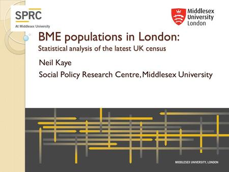BME populations in London: Statistical analysis of the latest UK census Neil Kaye Social Policy Research Centre, Middlesex University.