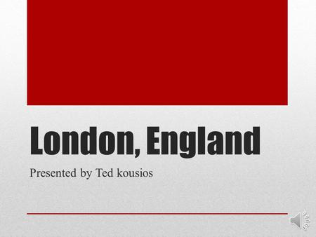 London, England Presented by Ted kousios Introduction Hello my name is Ted Kousios and today I am going to be showing you a presentation about the beautiful,