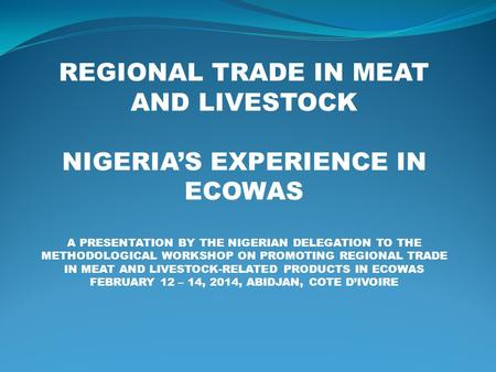 REGIONAL TRADE IN MEAT AND LIVESTOCK NIGERIA'S EXPERIENCE IN ECOWAS A PRESENTATION BY THE NIGERIAN DELEGATION TO THE METHODOLOGICAL WORKSHOP ON PROMOTING.