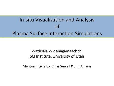 In-situ Visualization and Analysis of Plasma Surface Interaction Simulations Wathsala Widanagamaachchi SCI Institute, University of Utah Mentors : Li-Ta.