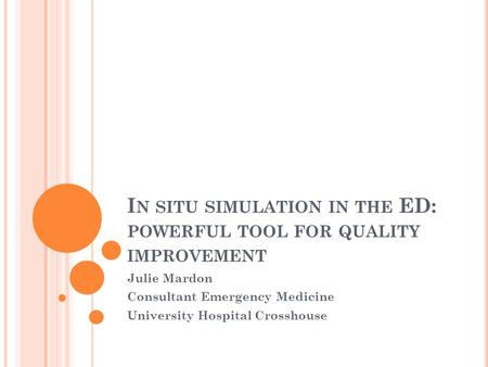 I N SITU SIMULATION IN THE ED: POWERFUL TOOL FOR QUALITY IMPROVEMENT Julie Mardon Consultant Emergency Medicine University Hospital Crosshouse.