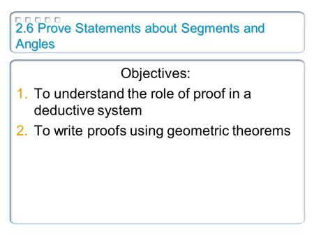 2.6 Prove Statements about Segments and Angles Objectives: 1.To understand the role of proof in a deductive system 2.To write proofs using geometric theorems.