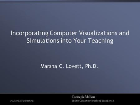 Incorporating Computer Visualizations and Simulations into Your Teaching Marsha C. Lovett, Ph.D.