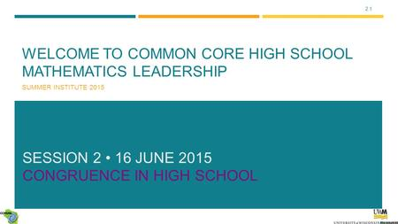 2.1 WELCOME TO COMMON CORE HIGH SCHOOL MATHEMATICS LEADERSHIP SUMMER INSTITUTE 2015 SESSION 2 16 JUNE 2015 CONGRUENCE IN HIGH SCHOOL.