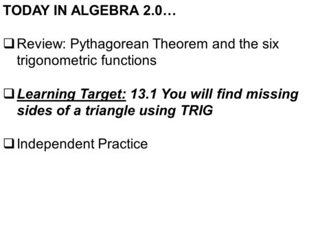 TODAY IN ALGEBRA 2.0…  Review: Pythagorean Theorem and the six trigonometric functions  Learning Target: 13.1 You will find missing sides of a triangle.