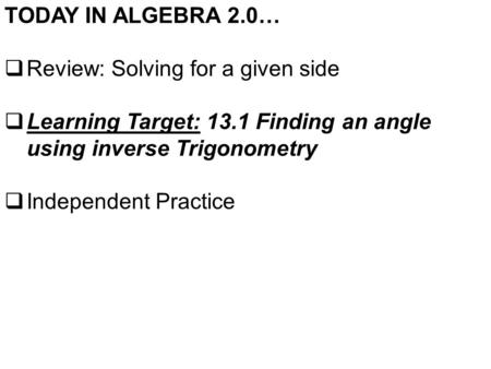 TODAY IN ALGEBRA 2.0…  Review: Solving for a given side  Learning Target: 13.1 Finding an angle using inverse Trigonometry  Independent Practice.