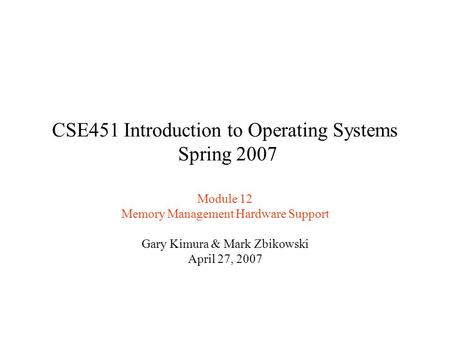 CSE451 Introduction to Operating Systems Spring 2007 Module 12 Memory Management Hardware Support Gary Kimura & Mark Zbikowski April 27, 2007.