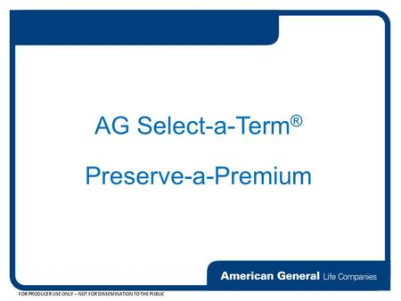 FOR PRODUCER USE ONLY – NOT FOR DISSEMINATION TO THE PUBLIC AG Select-a-Term ® Preserve-a-Premium.