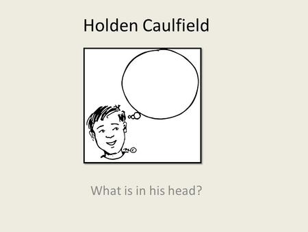 Holden Caulfield What is in his head?. On the lookout: Traits Holden is a teenage boy, age 16 during his flashback. During the time he is contemplating.