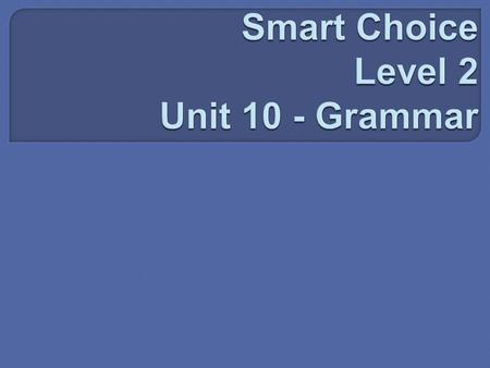 Smart Choice Level 2 Unit 10 - Grammar
