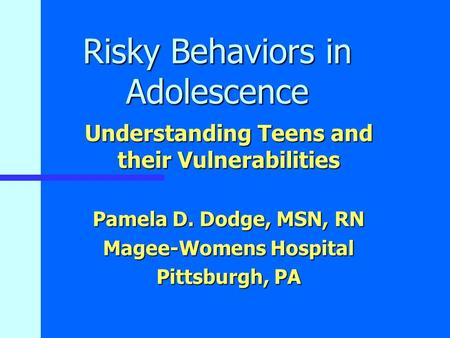 Risky Behaviors in Adolescence Understanding Teens and their Vulnerabilities Pamela D. Dodge, MSN, RN Magee-Womens Hospital Pittsburgh, PA.