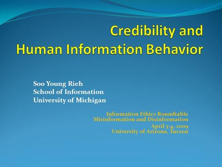 Soo Young Rieh School of Information University of Michigan Information Ethics Roundtable Misinformation and Disinformation April 3-4, 2009 University.