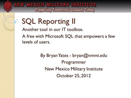 SQL Reporting II Another tool in our IT toolbox. A free with Microsoft SQL that empowers a few levels of users. By Bryan Yates - Programmer.