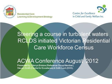 Steering a course in turbulent waters RCLDS initiated Victorian Residential Care Workforce Census ACWA Conference August 2012 Presented by: Glenys Bristow.