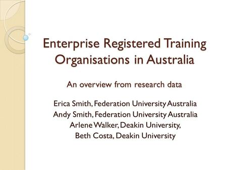 Enterprise Registered Training Organisations in Australia An overview from research data Erica Smith, Federation University Australia Andy Smith, Federation.