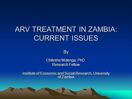 ARV TREATMENT IN ZAMBIA: CURRENT ISSUES By Chileshe Mulenga, PhD. Research Fellow Institute of Economic and Social Research, University of Zambia.