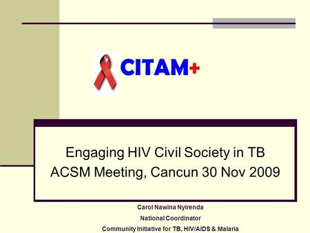 CITAM+ Engaging HIV Civil Society in TB ACSM Meeting, Cancun 30 Nov 2009 Carol Nawina Nyirenda National Coordinator Community Initiative for TB, HIV/AIDS.