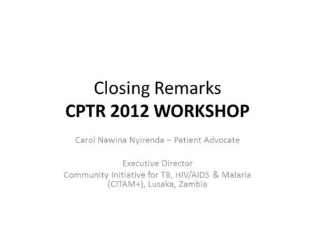 Closing Remarks CPTR 2012 WORKSHOP Carol Nawina Nyirenda – Patient Advocate Executive Director Community Initiative for TB, HIV/AIDS & Malaria (CITAM+),