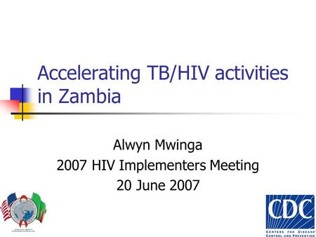 Accelerating TB/HIV activities in Zambia Alwyn Mwinga 2007 HIV Implementers Meeting 20 June 2007.