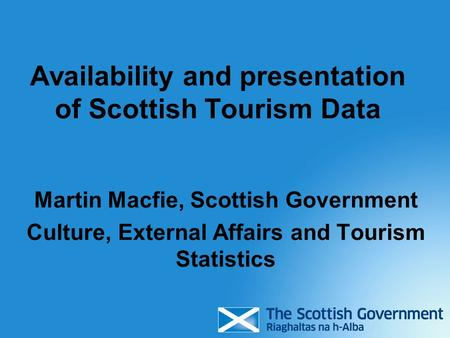 Availability and presentation of Scottish Tourism Data Martin Macfie, Scottish Government Culture, External Affairs and Tourism Statistics.