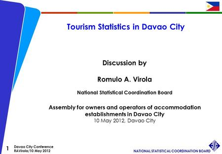 1 Davao City Conference RAVirola/10 May 2012 NATIONAL STATISTICAL COORDINATION BOARD Tourism Statistics in Davao City Discussion by Romulo A. Virola National.