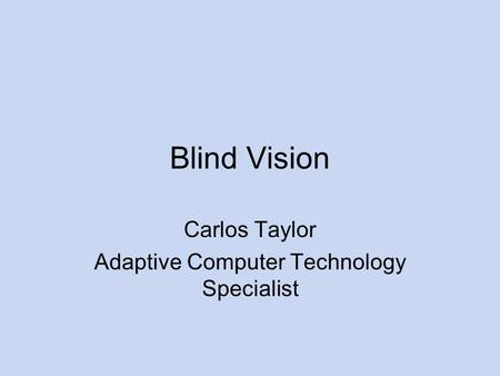 Blind Vision Carlos Taylor Adaptive Computer Technology Specialist.