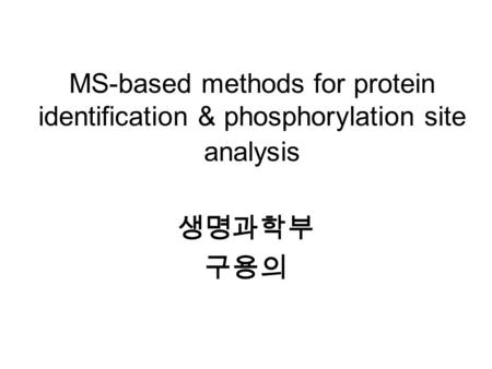 MS-based methods for protein identification & phosphorylation site analysis 생명과학부 구용의.