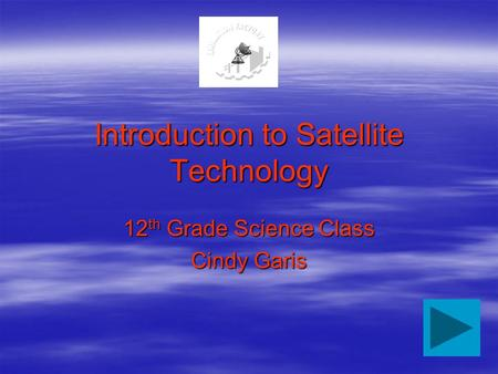 Introduction to Satellite Technology 12 th Grade Science Class Cindy Garis.