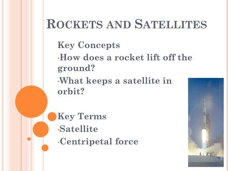 R OCKETS AND S ATELLITES Key Concepts How does a rocket lift off the ground? What keeps a satellite in orbit? Key Terms Satellite Centripetal force.