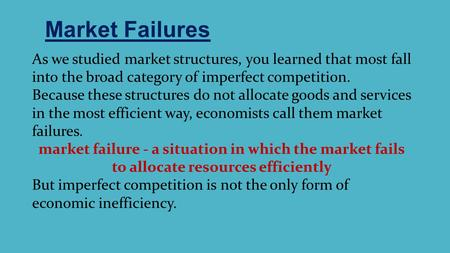 Market Failures As we studied market structures, you learned that most fall into the broad category of imperfect competition. Because these structures.