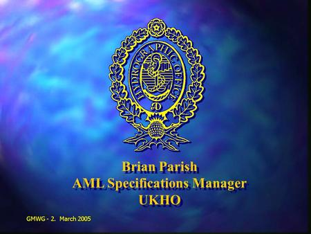 GMWG - 2. March 2005 Brian Parish AML Specifications Manager UKHO Brian Parish AML Specifications Manager UKHO.