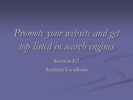 Promote your website and get top listed in search engines Section E2 Andreas Livadiotis.