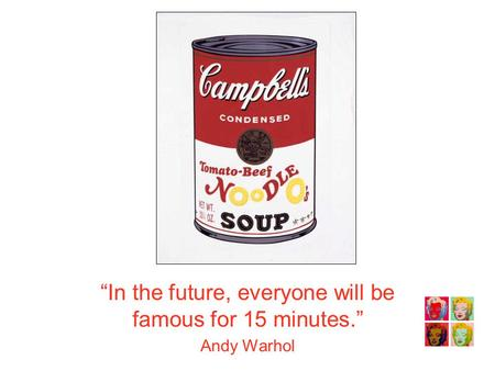 """In the future, everyone will be famous for 15 minutes."" Andy Warhol."
