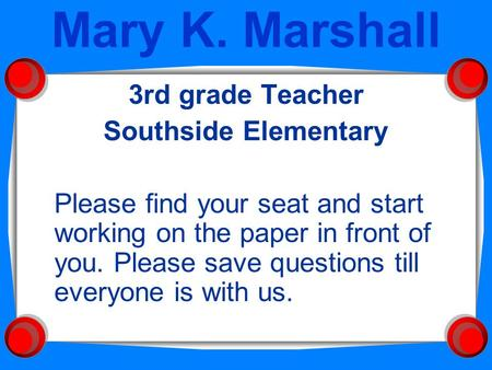 Mary K. Marshall 3rd grade Teacher Southside Elementary Please find your seat and start working on the paper in front of you. Please save questions till.