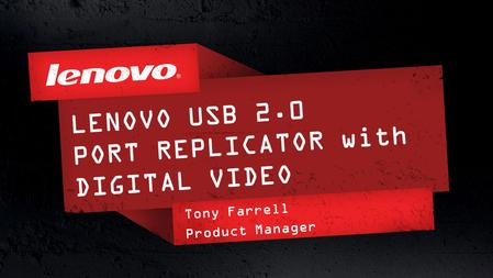 1© 2011 Lenovo Confidential. All rights reserved. LENOVO USB 2.0 PORT REPLICATOR with DIGITAL VIDEO Tony Farrell Product Manager.