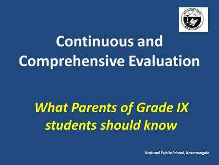 Continuous and Comprehensive Evaluation What Parents of Grade IX students should know National Public School, Koramangala.