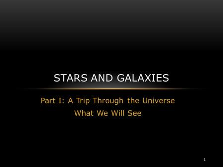Part I: A Trip Through the Universe What We Will See STARS AND GALAXIES 1.