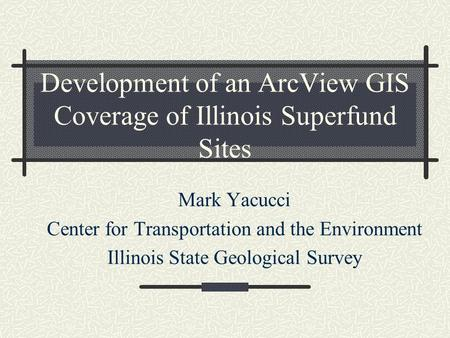 Development of an ArcView GIS Coverage of Illinois Superfund Sites Mark Yacucci Center for Transportation and the Environment Illinois State Geological.