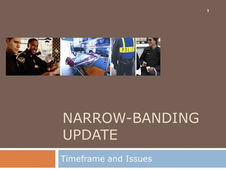 NARROW-BANDING UPDATE Timeframe and Issues 1. Topics  Background  Situation  Implications to Agencies  Implications to Statewide Mutual Aid 2.