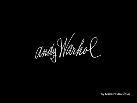 By Ivana Pavlovičová. Andy Warhol Andy Warhol is best known for his exploration of Pop Art, mass producing images of mass produced objects. Warhol became.