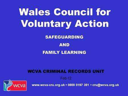 SAFEGUARDING AND FAMILY LEARNING WCVA CRIMINAL RECORDS UNIT Feb 12 Wales Council for Voluntary Action   0800 0197 391 