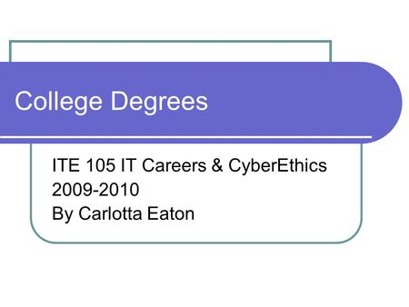 College Degrees ITE 105 IT Careers & CyberEthics 2009-2010 By Carlotta Eaton.